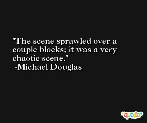 The scene sprawled over a couple blocks; it was a very chaotic scene. -Michael Douglas