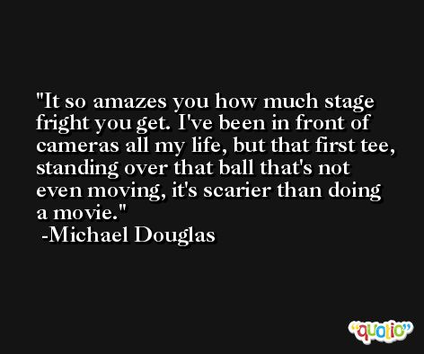 It so amazes you how much stage fright you get. I've been in front of cameras all my life, but that first tee, standing over that ball that's not even moving, it's scarier than doing a movie. -Michael Douglas
