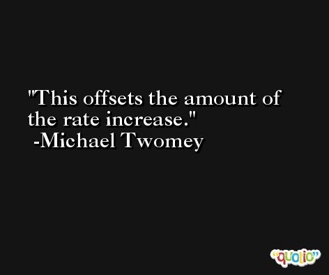 This offsets the amount of the rate increase. -Michael Twomey