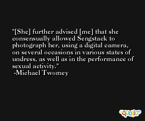 [She] further advised [me] that she consensually allowed Sengstack to photograph her, using a digital camera, on several occasions in various states of undress, as well as in the performance of sexual activity. -Michael Twomey
