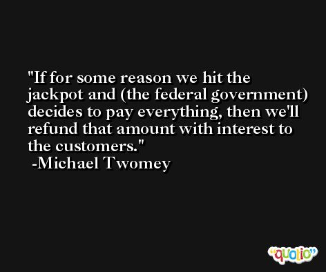 If for some reason we hit the jackpot and (the federal government) decides to pay everything, then we'll refund that amount with interest to the customers. -Michael Twomey