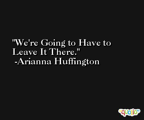 We're Going to Have to Leave It There. -Arianna Huffington