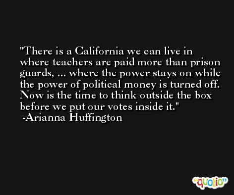 There is a California we can live in where teachers are paid more than prison guards, ... where the power stays on while the power of political money is turned off. Now is the time to think outside the box before we put our votes inside it. -Arianna Huffington