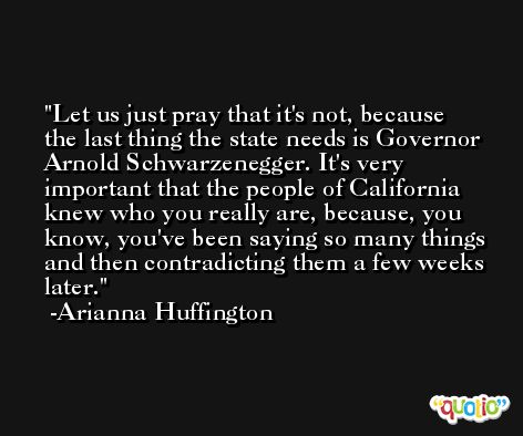 Let us just pray that it's not, because the last thing the state needs is Governor Arnold Schwarzenegger. It's very important that the people of California knew who you really are, because, you know, you've been saying so many things and then contradicting them a few weeks later. -Arianna Huffington