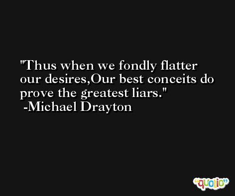 Thus when we fondly flatter our desires,Our best conceits do prove the greatest liars. -Michael Drayton