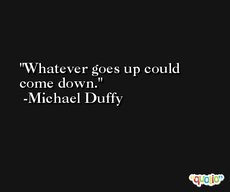 Whatever goes up could come down. -Michael Duffy