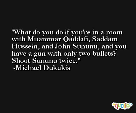 What do you do if you're in a room with Muammar Qaddafi, Saddam Hussein, and John Sununu, and you have a gun with only two bullets? Shoot Sununu twice. -Michael Dukakis