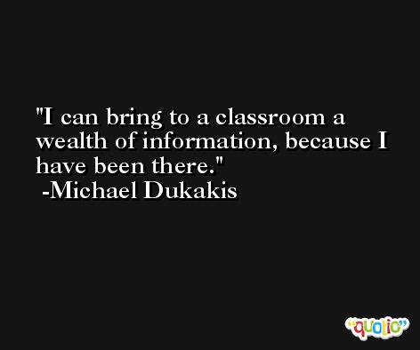 I can bring to a classroom a wealth of information, because I have been there. -Michael Dukakis