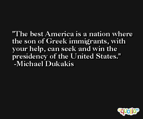 The best America is a nation where the son of Greek immigrants, with your help, can seek and win the presidency of the United States. -Michael Dukakis