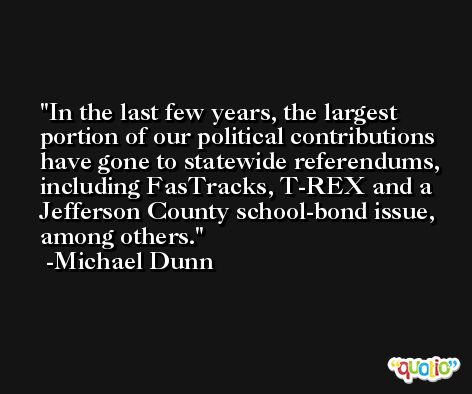 In the last few years, the largest portion of our political contributions have gone to statewide referendums, including FasTracks, T-REX and a Jefferson County school-bond issue, among others. -Michael Dunn