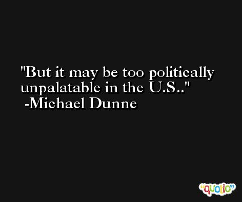 But it may be too politically unpalatable in the U.S.. -Michael Dunne
