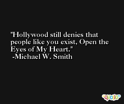 Hollywood still denies that people like you exist, Open the Eyes of My Heart. -Michael W. Smith