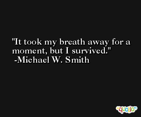 It took my breath away for a moment, but I survived. -Michael W. Smith