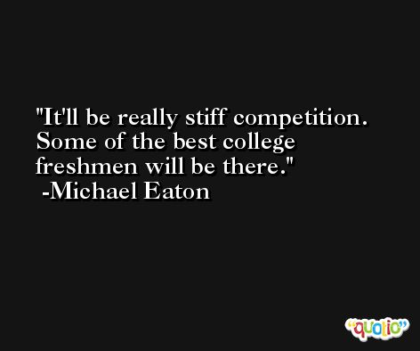 It'll be really stiff competition. Some of the best college freshmen will be there. -Michael Eaton