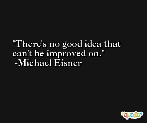 There's no good idea that can't be improved on. -Michael Eisner