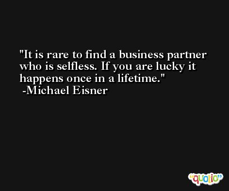 It is rare to find a business partner who is selfless. If you are lucky it happens once in a lifetime. -Michael Eisner