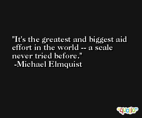 It's the greatest and biggest aid effort in the world -- a scale never tried before. -Michael Elmquist