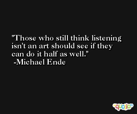 Those who still think listening isn't an art should see if they can do it half as well. -Michael Ende