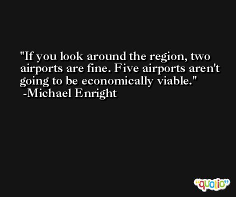 If you look around the region, two airports are fine. Five airports aren't going to be economically viable. -Michael Enright