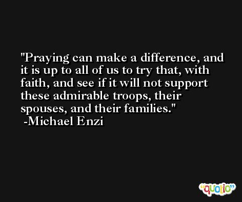 Praying can make a difference, and it is up to all of us to try that, with faith, and see if it will not support these admirable troops, their spouses, and their families. -Michael Enzi