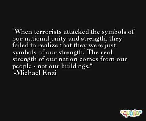 When terrorists attacked the symbols of our national unity and strength, they failed to realize that they were just symbols of our strength. The real strength of our nation comes from our people - not our buildings. -Michael Enzi