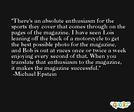 There's an absolute enthusiasm for the sports they cover that comes through on the pages of the magazine. I have seen Lois leaning off the back of a motorcycle to get the best possible photo for the magazine, and Bob is out at races once or twice a week enjoying every second of that. When you translate that enthusiasm to the magazine, it makes the magazine successful. -Michael Epstein