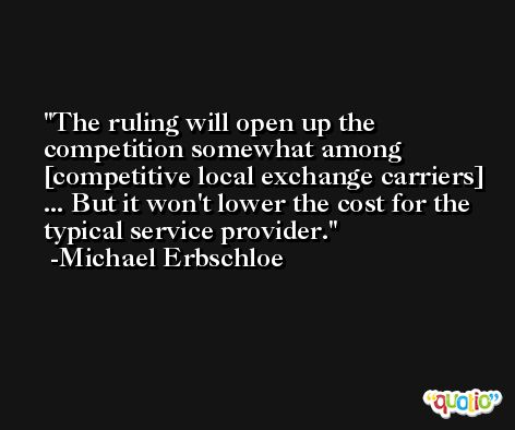 The ruling will open up the competition somewhat among [competitive local exchange carriers] ... But it won't lower the cost for the typical service provider. -Michael Erbschloe