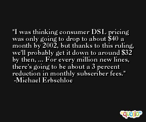 I was thinking consumer DSL pricing was only going to drop to about $40 a month by 2002, but thanks to this ruling, we'll probably get it down to around $32 by then, ... For every million new lines, there's going to be about a 3 percent reduction in monthly subscriber fees. -Michael Erbschloe