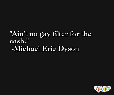 Ain't no gay filter for the cash. -Michael Eric Dyson