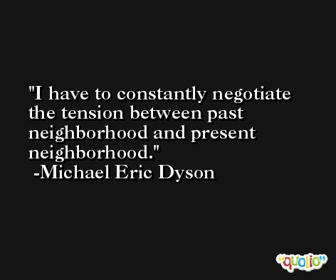 I have to constantly negotiate the tension between past neighborhood and present neighborhood. -Michael Eric Dyson