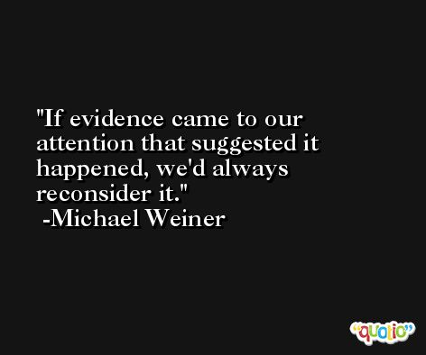If evidence came to our attention that suggested it happened, we'd always reconsider it. -Michael Weiner