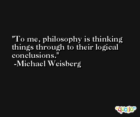 To me, philosophy is thinking things through to their logical conclusions. -Michael Weisberg