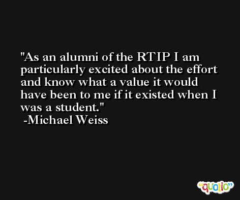 As an alumni of the RTIP I am particularly excited about the effort and know what a value it would have been to me if it existed when I was a student. -Michael Weiss