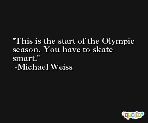 This is the start of the Olympic season. You have to skate smart. -Michael Weiss