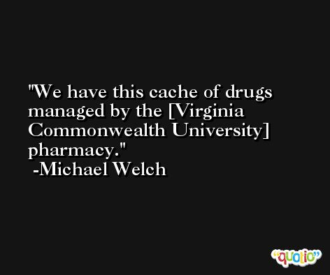 We have this cache of drugs managed by the [Virginia Commonwealth University] pharmacy. -Michael Welch