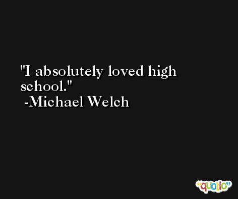 I absolutely loved high school. -Michael Welch
