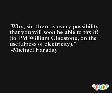 Why, sir, there is every possibility that you will soon be able to tax it! (to PM William Gladstone, on the usefulness of electricity). -Michael Faraday