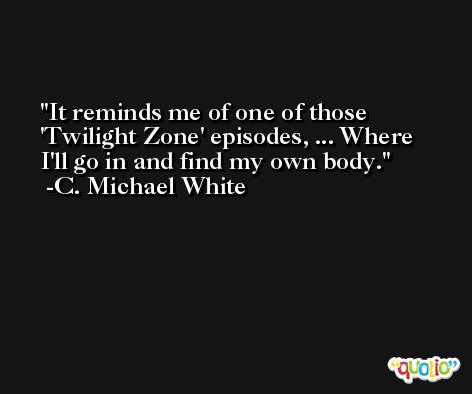 It reminds me of one of those 'Twilight Zone' episodes, ... Where I'll go in and find my own body. -C. Michael White