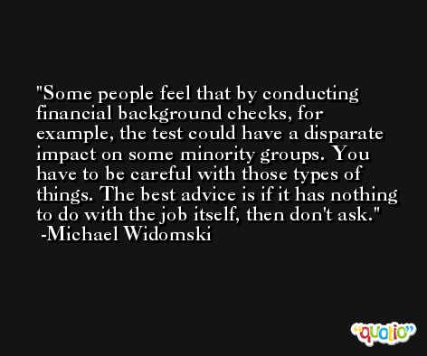 Some people feel that by conducting financial background checks, for example, the test could have a disparate impact on some minority groups. You have to be careful with those types of things. The best advice is if it has nothing to do with the job itself, then don't ask. -Michael Widomski