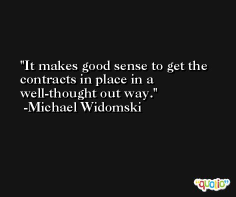 It makes good sense to get the contracts in place in a well-thought out way. -Michael Widomski