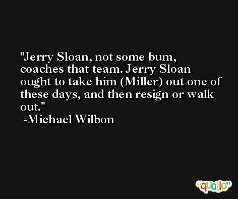 Jerry Sloan, not some bum, coaches that team. Jerry Sloan ought to take him (Miller) out one of these days, and then resign or walk out. -Michael Wilbon