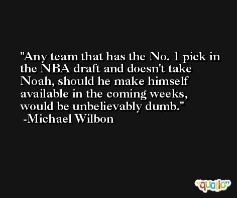 Any team that has the No. 1 pick in the NBA draft and doesn't take Noah, should he make himself available in the coming weeks, would be unbelievably dumb. -Michael Wilbon