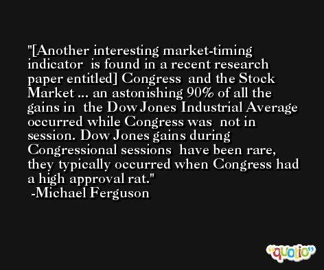 [Another interesting market-timing indicator  is found in a recent research paper entitled] Congress  and the Stock Market ... an astonishing 90% of all the gains in  the Dow Jones Industrial Average occurred while Congress was  not in session. Dow Jones gains during Congressional sessions  have been rare, they typically occurred when Congress had  a high approval rat. -Michael Ferguson