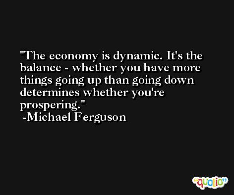 The economy is dynamic. It's the balance - whether you have more things going up than going down determines whether you're prospering. -Michael Ferguson