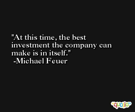 At this time, the best investment the company can make is in itself. -Michael Feuer