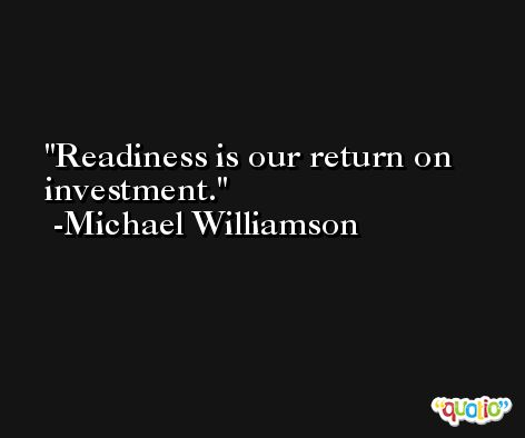 Readiness is our return on investment. -Michael Williamson