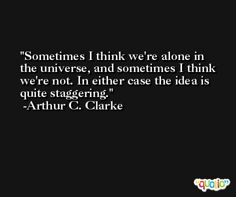 Sometimes I think we're alone in the universe, and sometimes I think we're not. In either case the idea is quite staggering. -Arthur C. Clarke