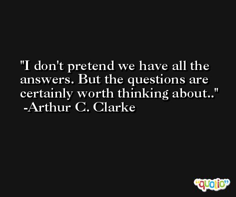 I don't pretend we have all the answers. But the questions are certainly worth thinking about.. -Arthur C. Clarke