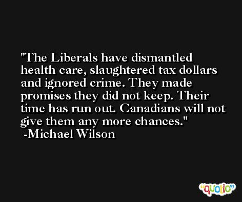 The Liberals have dismantled health care, slaughtered tax dollars and ignored crime. They made promises they did not keep. Their time has run out. Canadians will not give them any more chances. -Michael Wilson