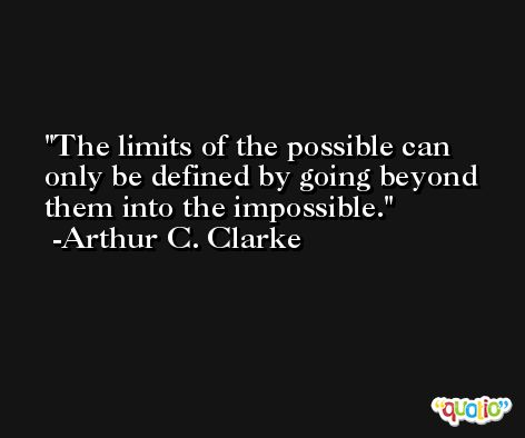 The limits of the possible can only be defined by going beyond them into the impossible. -Arthur C. Clarke